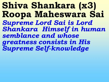 Shiva Shankara (x3) Roopa Maheswara Sai Supreme Lord Sai is Lord Shankara Himself in human semblance and whose greatness consists in His Supreme Self-knowledge.