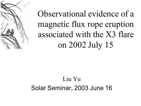 Observational evidence of a magnetic flux rope eruption associated with the X3 flare on 2002 July 15 Liu Yu Solar Seminar, 2003 June 16.