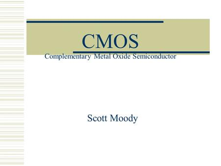 CMOS Complementary Metal Oxide Semiconductor Scott Moody.