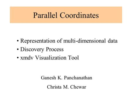 Parallel Coordinates Representation of multi-dimensional data Discovery Process xmdv Visualization Tool Ganesh K. Panchanathan Christa M. Chewar.