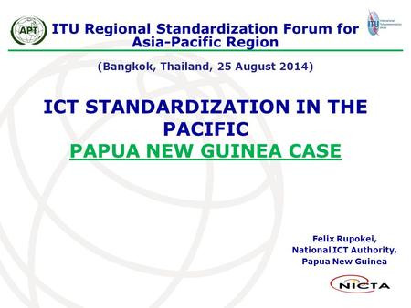 ICT STANDARDIZATION IN THE PACIFIC PAPUA NEW GUINEA CASE Felix Rupokei, National ICT Authority, Papua New Guinea ITU Regional Standardization Forum for.