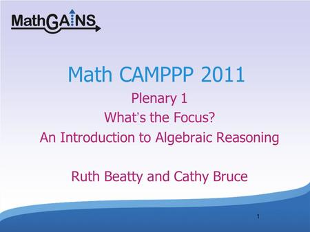 Math CAMPPP 2011 Plenary 1 What's the Focus? An Introduction to Algebraic Reasoning Ruth Beatty and Cathy Bruce <Welcome participants.> 1.
