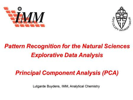 Pattern Recognition for the Natural Sciences Explorative Data Analysis Principal Component Analysis (PCA) Lutgarde Buydens, IMM, Analytical Chemistry.