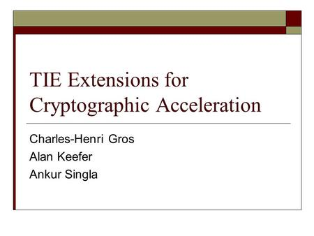 TIE Extensions for Cryptographic Acceleration Charles-Henri Gros Alan Keefer Ankur Singla.