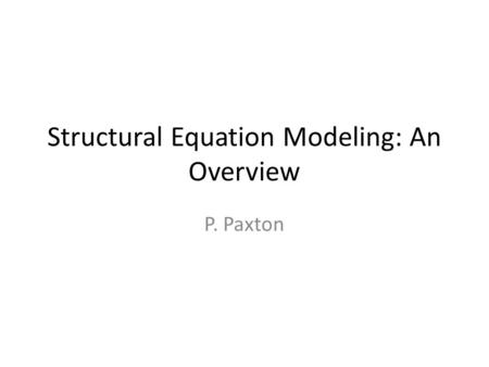 Structural Equation Modeling: An Overview P. Paxton.