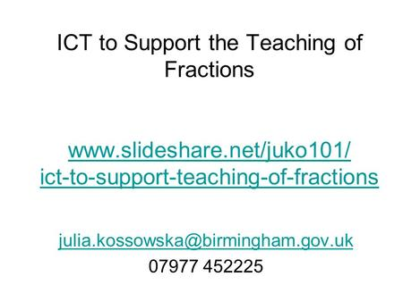 ICT to Support the Teaching of Fractions www.slideshare.net/juko101/ ict-to-support-teaching-of-fractions www.slideshare.net/juko101/ ict-to-support-teaching-of-fractions.
