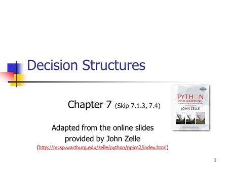 1 Decision Structures Chapter 7 (Skip 7.1.3, 7.4) Adapted from the online slides provided by John Zelle (http://mcsp.wartburg.edu/zelle/python/ppics2/index.html)http://mcsp.wartburg.edu/zelle/python/ppics2/index.html.