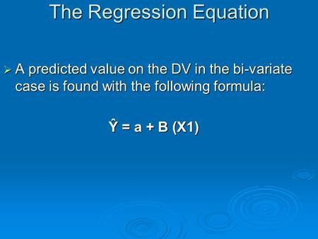 The Regression Equation  A predicted value on the DV in the bi-variate case is found with the following formula: Ŷ = a + B (X1)