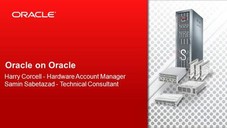 Copyright © 2012, Oracle and/or its affiliates. All rights reserved. 1 Oracle on Oracle Harry Corcell - Hardware Account Manager Samin Sabetazad - Technical.