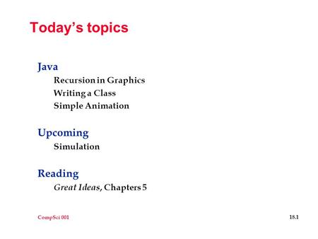 CompSci 001 18.1 Today's topics Java Recursion in Graphics Writing a Class Simple Animation Upcoming Simulation Reading Great Ideas, Chapters 5.