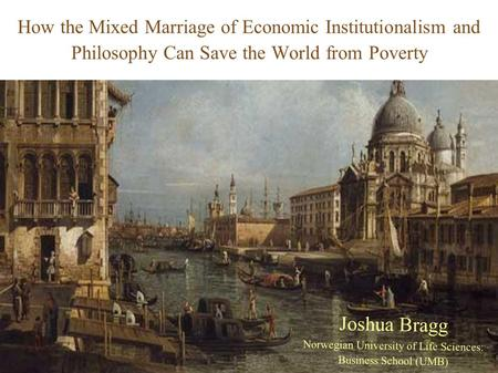 How the Mixed Marriage <strong>of</strong> Economic Institutionalism and Philosophy Can Save the World from Poverty Joshua Bragg Norwegian University <strong>of</strong> Life Sciences: