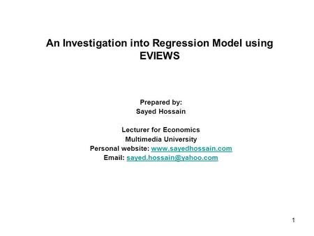1 An Investigation into Regression Model using EVIEWS Prepared by: Sayed Hossain Lecturer for Economics Multimedia University Personal website: www.sayedhossain.comwww.sayedhossain.com.