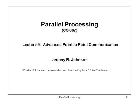 Parallel Processing1 Parallel Processing (CS 667) Lecture 9: Advanced Point to Point Communication Jeremy R. Johnson *Parts of this lecture was derived.