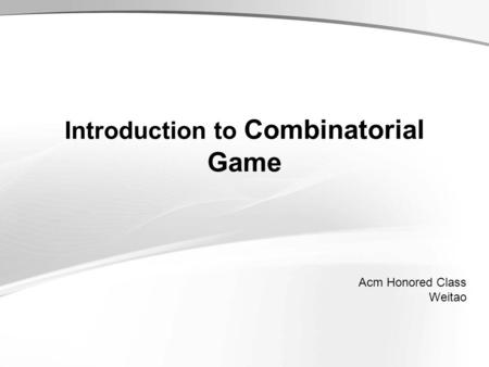 Introduction to Combinatorial Game Acm Honored Class Weitao.