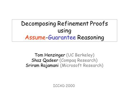 Decomposing Refinement Proofs using Assume-Guarantee Reasoning Tom Henzinger (UC Berkeley) Shaz Qadeer (Compaq Research) Sriram Rajamani (Microsoft Research)