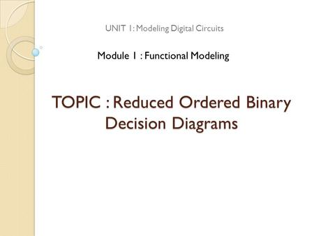 TOPIC : Reduced Ordered Binary Decision Diagrams UNIT 1: Modeling Digital Circuits Module 1 : Functional Modeling.