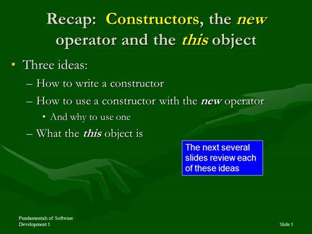 Fundamentals of Software Development 1Slide 1 Recap: Constructors, the new operator and the this object Three ideas:Three ideas: –How to write a constructor.