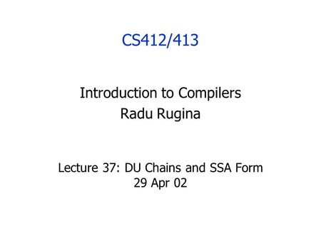 CS412/413 Introduction to Compilers Radu Rugina Lecture 37: DU Chains and SSA Form 29 Apr 02.