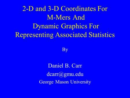 2-D and 3-D Coordinates For M-Mers And Dynamic Graphics For Representing Associated Statistics By Daniel B. Carr George Mason University.