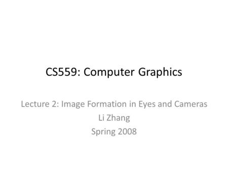 CS559: Computer Graphics Lecture 2: Image Formation in Eyes and Cameras Li Zhang Spring 2008.