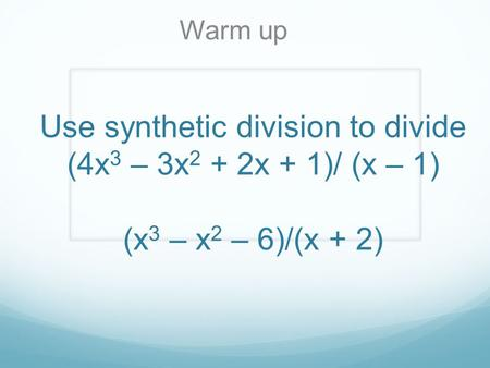 Warm up Use synthetic division to divide (4x3 – 3x2 + 2x + 1)/ (x – 1) (x3 – x2 – 6)/(x + 2)