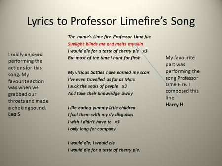 Lyrics to Professor Limefire's Song The name's Lime fire, Professor Lime fire Sunlight blinds me and melts my skin I would die for a taste of cherry pie.