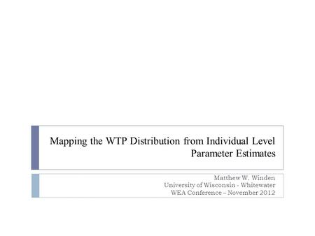 Mapping the WTP Distribution from Individual Level Parameter Estimates Matthew W. Winden University of Wisconsin - Whitewater WEA Conference – November.