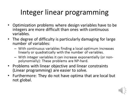 Integer linear programming Optimization problems where design variables have to be integers are more difficult than ones with continuous variables. The.