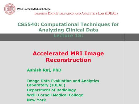 I MAGING D ATA E VALUATION AND A NALYTICS L AB (IDEAL) CS5540: Computational Techniques for Analyzing Clinical Data Lecture 15: Accelerated MRI Image Reconstruction.
