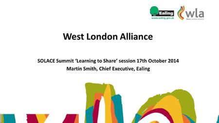 West London Alliance SOLACE Summit 'Learning to Share' session 17th October 2014 Martin Smith, Chief Executive, Ealing.