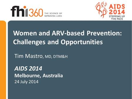 Women and ARV-based Prevention: Challenges and Opportunities Tim Mastro, MD, DTM&H AIDS 2014 Melbourne, Australia 24 July 2014.