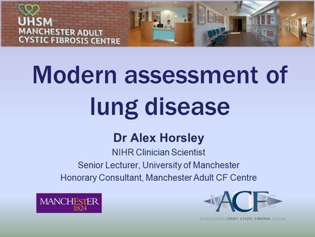 Modern assessment of lung disease Dr Alex Horsley NIHR Clinician Scientist Senior Lecturer, University of Manchester Honorary Consultant, Manchester Adult.