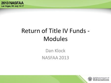 Return of Title IV Funds - Modules Dan Klock NASFAA 2013.