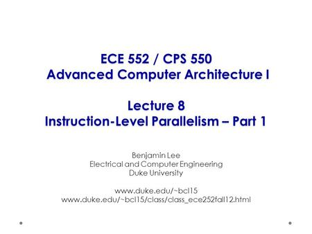 ECE 552 / CPS 550 Advanced Computer Architecture I Lecture 8 Instruction-Level Parallelism – Part 1 Benjamin Lee Electrical and Computer Engineering Duke.
