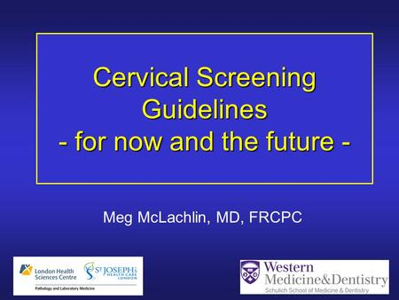 Cervical Screening Guidelines - for now and the future - Meg McLachlin, MD, FRCPC.
