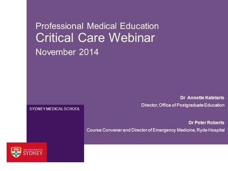 SYDNEY MEDICAL SCHOOL Professional Medical Education Critical Care Webinar November 2014 Dr Peter Roberts Course Convener and Director of Emergency Medicine,