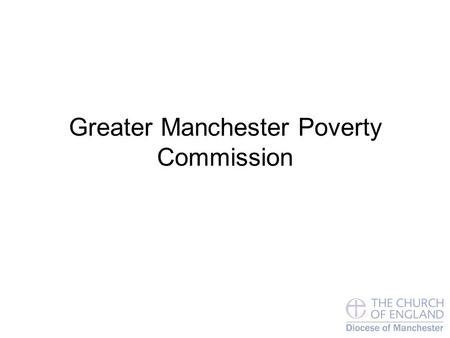 Greater Manchester Poverty Commission. Child Poverty in GM Boroughs Council No. of children in severe poverty % of children in severe poverty Manchester2500027%