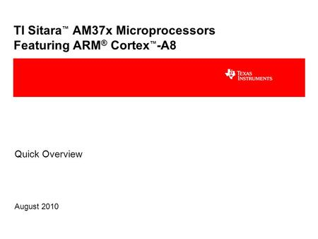 TI Sitara ™ AM37x Microprocessors Featuring ARM ® Cortex ™ -A8 Quick Overview August 2010.