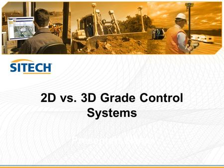 2D vs. 3D Grade Control Systems Presenters Name. 2D vs. 3D Grade Control Systems  2D (Conventional) –Laser / sonic / sensor guidance –Program elevation/cross-slope.