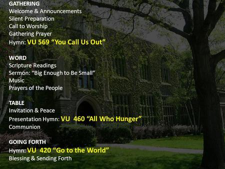 "GATHERING Welcome & Announcements Silent Preparation Call to Worship Gathering Prayer Hymn: VU 569 ""You Call Us Out"" WORD Scripture Readings Sermon: ""Big."