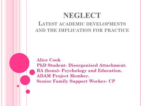 NEGLECT L ATEST ACADEMIC DEVELOPMENTS AND THE IMPLICATION FOR PRACTICE Alice Cook PhD Student- Disorganised Attachment. BA (hons)- Psychology and Education.
