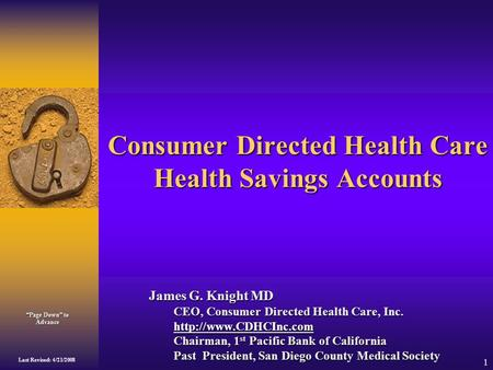 """Page Down"" to Advance Last Revised: 4/21/2008 1 Consumer Directed Health Care Health Savings Accounts James G. Knight MD CEO, Consumer Directed Health."