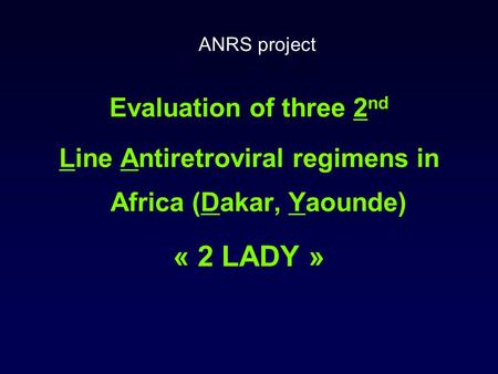 Evaluation of three 2 nd Line Antiretroviral regimens in Africa (Dakar, Yaounde) « 2 LADY » ANRS project.