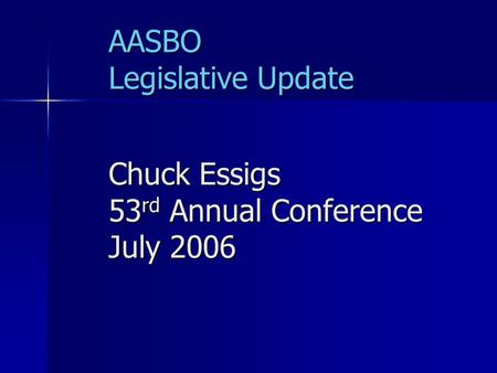 AASBO Legislative Update Chuck Essigs 53 rd Annual Conference July 2006.