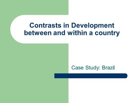 Contrasts in Development between and within a country Case Study: Brazil.