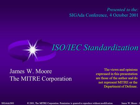 SIGAda2001© 2001, The MITRE Corporation. Permission is granted to reproduce without modification.James W. Moore - 1 ISO/IEC Standardization James W. Moore.