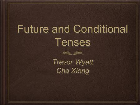 Future and Conditional Tenses Trevor Wyatt Cha Xiong Trevor Wyatt Cha Xiong.