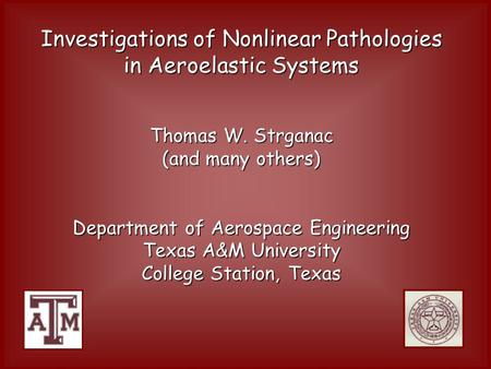 Investigations of Nonlinear Pathologies in Aeroelastic Systems Thomas W. Strganac (and many others) Department of Aerospace Engineering Texas A&M University.