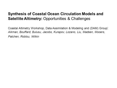 Synthesis of Coastal Ocean Circulation Models <strong>and</strong> Satellite Altimetry: Opportunities & Challenges Coastal Altimetry Workshop, Data Assimilation & Modeling.
