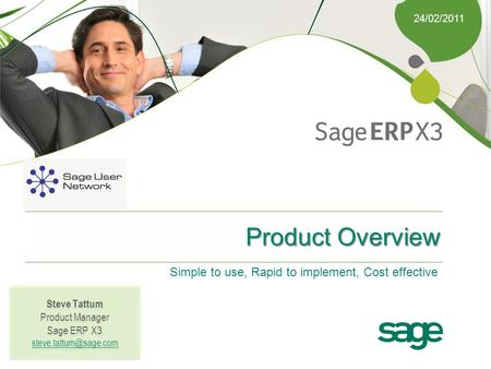 24/02/2011 Product Overview Simple to use, Rapid to implement, Cost effective Steve Tattum Product Manager Sage ERP X3 Steve Tattum.